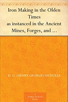Iron Making in the Olden Times as instanced in the Ancient Mines, Forges, and Furnaces of The Forest of Dean by [Nicholls, H. G. (Henry George)]