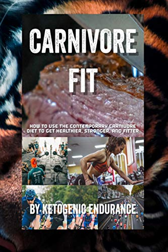 carnivore fit: how to use the contemporary carnivore diet to get healthier, stronger, and fitter