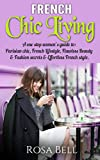 French Chic Living:   A One Stop Women's Guide To: Parisian  Chic, French Lifestyle, Flawless Beauty &  Fashion Secrets & Effortless French Style.