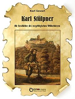 Karl Stülpner: Die Geschichte des erzgebirgischen Wildschützen von [Sewart, Karl]
