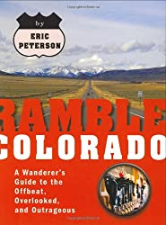 Ramble Colorado: A Wanderer's Guide to the Offbeat, Overlooked, and Outrageous (Ramble Guides)