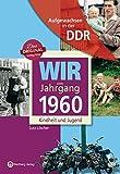 Wir vom Jahrgang 1960 - Aufgewachsen in der DDR. Kindheit und Jugend