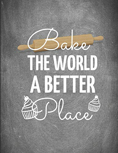 Bake The World a Better Place: Blank Baking Recipe Journal to Write  ~ 8.5