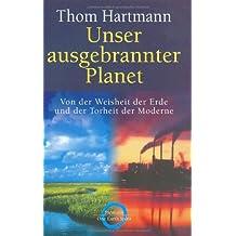 Unser ausgebrannter Planet: Von der Weisheit der Erde und der Torheit der Moderne