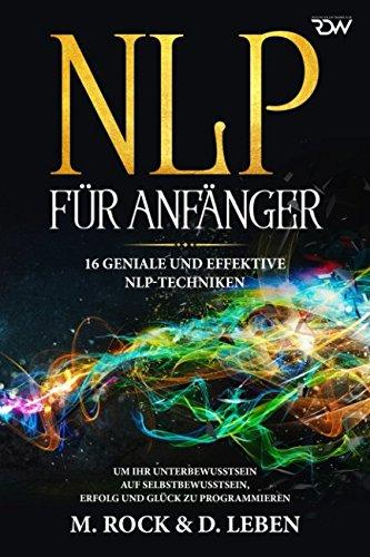 N L P für Anfänger, 16 geniale und effektive NLP-Techniken um Ihr Unterbewusstsein auf Selbstbewusstsein,  Erfolg und Glück zu programmieren (KURZ UND KNAPP, Band 11) -