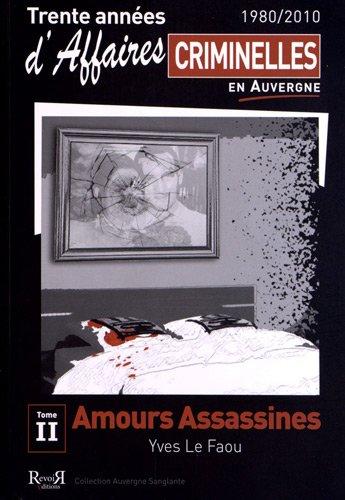 Trente années d'affaires criminelles en Auvergne (1980/2010) : Tome 2, Amours assassines par Yves Le Faou