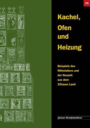 Kachel, Ofen und Heizung: Beispiele des Mittelalters und der Neuzeit aus dem Zittauer Land (Zittauer...