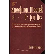 The Enochian Magick of Dr.John Dee: The Most Powerful System of Magick in Its Original Unexpurgated Form