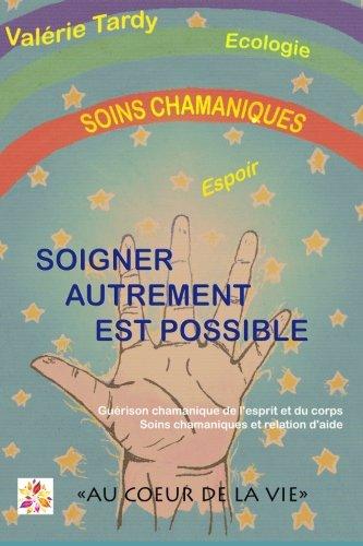 Soigner Autrement est Possible: Guérison chamanique de l'esprit et du corps - soins chamaniques et relation d'aide par Valérie Tardy