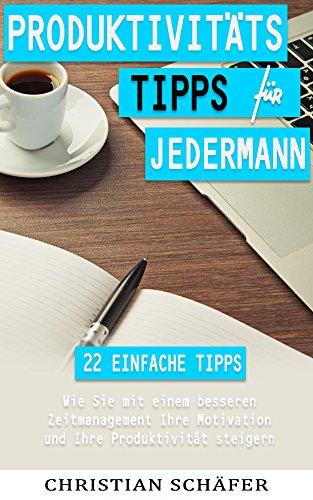 Produktivität: Produktivitätstipps für Jedermann - 22 einfache Tipps, wie Sie mit einem besseren Zeitmanagement Ihre Motivation und Ihre Produktivität steigern.