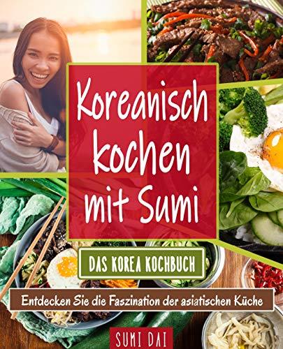 Koreanisch kochen mit Sumi - Das Korea Kochbuch: Entdecken Sie die Faszination der asiatischen Küche