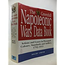 The Greenhill Napoleonic Wars Data Book: Actions and Losses in Personnel, Colours, Standards and Artillery, 1792-1815