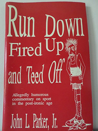Run Down Fired Up and Teed Off: Allegedly Humorous Commentary on Sport in the Post-Ironic Age por John L., Jr. Parker