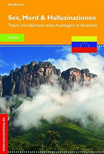 Sex, Mord und Halluzinationen: Traum und Alptraum eines Aussteigers in Venezuela (Belletristik)