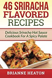 46 Sriracha Flavored Recipes: Delicious Sriracha Hot Sauce Cookbook For A Spicy Palate by Brianne Heaton (2014-12-12)