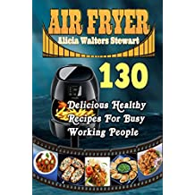 Air Fryer Recipes : 130 Delicious Healthy Recipes For Busy Working People( Air Fryer Cookbook, Instant Pot, Clean Eating, Weight Watchers, Healthy Cookbook, Paleo, Vegan) (English Edition)