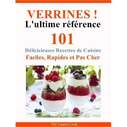 Verrines! L'Ultime Référence. Entrées, Plats, Desserts, 101 Délicieuses Recettes de Cuisine Faciles, Rapides et Pas Cher Spécial Verrines.