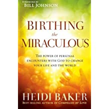 Birthing the Miraculous: The Power of Personal Encounters with God to Change Your Life and the World by Heidi Baker (2014-01-07)