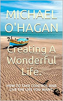 Creating A Wonderful Life.: How to make a better life for yourself. by [O'Hagan, Michael]