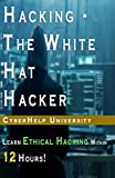 HACKING - The White Hat Hacker: Learn Ethical Hacking Within 12 Hours! (2018 version)