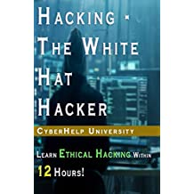 HACKING - The White Hat Hacker: Learn Ethical Hacking Within 12 Hours! (2018 version) (English Edition)