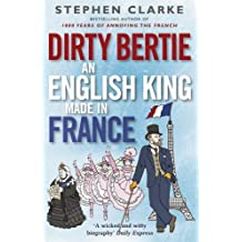 Dirty Bertie: An English King Made in France by Stephen Clarke (2015-07-01)