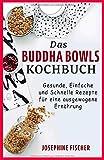 Das Buddha Bowls Kochbuch: Gesunde, einfache und schnelle Rezepte für eine ausgewogene Ernährung - Josephine Fischer