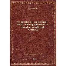 Un premier mot sur la disgrâce de M. Lefrancq, (professeur de rhétorique au collège de Cambrai) [Sig