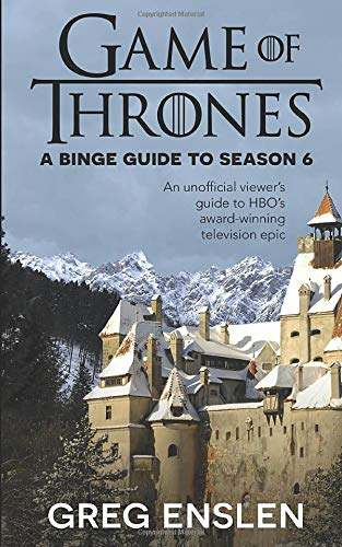 Game of Thrones: A Binge Guide to Season 6: An Unofficial Viewer's Guide to HBO's Award-Winning Television Epic (Game of Thrones Binge Guide, Band 6)