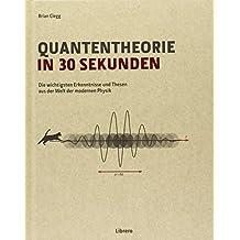 Quantentheorie in 30 Sekunden: Quantentheorie in 30 Sekunden führt mit der Präsentation der 50 bedeutsamsten Erkenntnisse und Ideen zur Quantentheorie ... atemberaubend komplexen Bereich der Physik