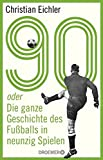 90: oder Die ganze Geschichte des Fußballs in neunzig Spielen - Christian Eichler