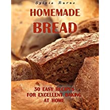 Homemade Bread: 30 Easy Recipes For Excellent Baking At Home: (Baking Recipes, Bread Baking Techniques, Bread Recipes) (Bread Baking, Homemade Bread Recipes) (English Edition)