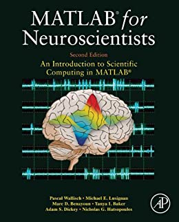 MATLAB for Neuroscientists: An Introduction to Scientific Computing in MATLAB by [Wallisch, Pascal, Lusignan, Michael E., Benayoun, Marc D., Baker, Tanya I., Dickey, Adam Seth, Hatsopoulos, Nicholas G.]