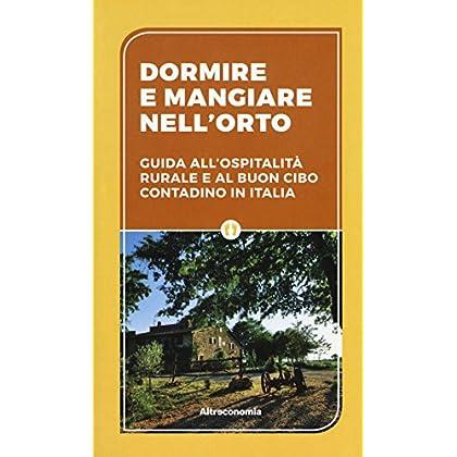 Dormire E Mangiare Nell'orto. Guida All'ospitalità Rurale E Al Buon Cibo Contadino In Italia
