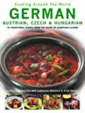 German, Austrian, Czech & Hungarian: 70 Traditional Dishes from the Heart of European Cuisine (Cooking Around The World)
