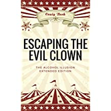 Escaping The Evil Clown: The Alcohol Illusion Extended Edition (English Edition)