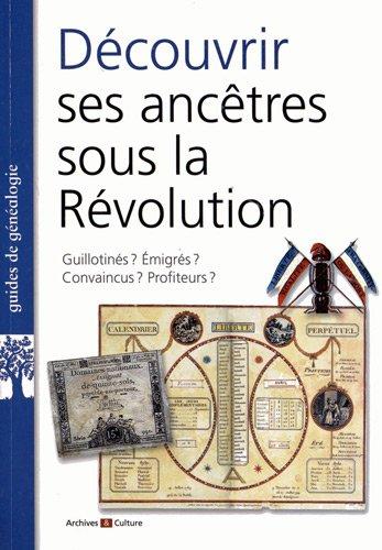 Découvrir ses ancêtres sous la Révolution: Guillotinés ? Emigrés ? Convaincus ? Profiteurs ? par Marie-Odile Mergnac