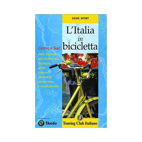 L'italia In Bicicletta. Centro E Sud. Dalla Toscana Alla Sicilia E Alla Sardegna, Gli 80 Itinerari Più Belli Di Cicloturismo E Mountain Bike. Ediz. Illustrata