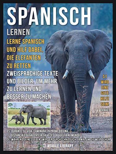 Spanisch Lernen - Lerne Spanisch und hilf dabei, die Elefanten zu retten: Zweisprachige Texte und Bilder, um mehr zu lernen und besser zu machen (Foreign Language Learning Guides)