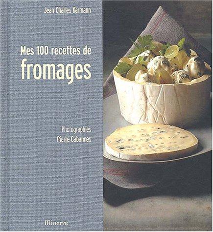 Mes 100 recettes de fromages par Jean-Charles Karmann