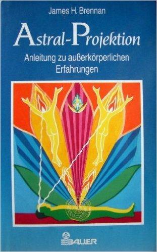Astral- Projektion. Anleitung zu außerkörperlichen Erfahrungen von James H. Brennan ( April 2002 )