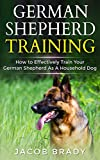 German Shepherd Training: How to Effectively Train Your German Shepherd As A Household Dog (Dog training, Puppy Training, Potty Training, Housebreaking, Sit, Stay, Jump, Chewing)