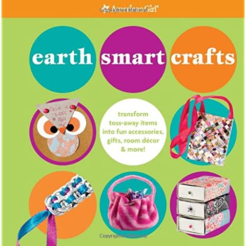 Earth Smart Crafts: Transform Toss-Away Items Into Fun Accessories, Gifts, Room Decor & More! (American Girl Library)