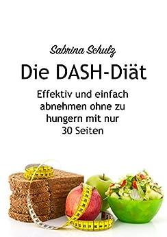 Die DASH-Diät: Effektiv und einfach abnehmen ohne zu hungern mit nur 30 Seiten: Schnelles Abnehmen, Bluthochdruck senken, gesünder leben, Fett reduzieren