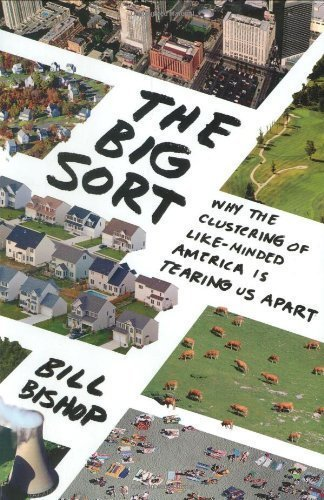 The Big Sort: Why the Clustering of Like-Minded America Is Tearing Us Apart None Edition by Bishop, Bill published by Houghton Mifflin Harcourt (2008)