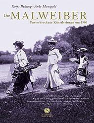 Die Malweiber. Unerschrockene Künstlerinnen um 1900