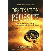 Destination réussite - Comment en accomplir davantage, plus vite que vous ne l'auriez jamais cru pos