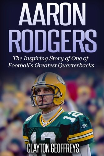 Aaron Rodgers: The Inspiring Story of One of Football's Greatest Quarterbacks (Football Biography Books) (Aaron Rodgers Football)