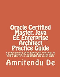 Oracle Certified Master, Java EE Enterprise Architect Practice Guide:  A comprehensive guide having 300 questions on all objectives of the multiple choice ... with a chapter on assignment and essay exam