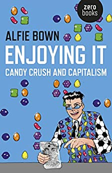 Enjoying It: Candy Crush and Capitalism by [Bown, Alfie]